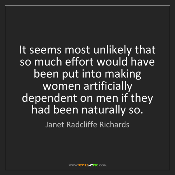 Janet Radcliffe Richards: It seems most unlikely that so much effort would have...