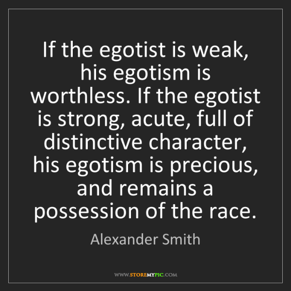 Alexander Smith: If the egotist is weak, his egotism is worthless. If...