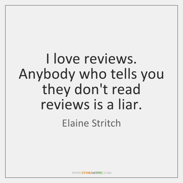 I love reviews. Anybody who tells you they don't read reviews is ...