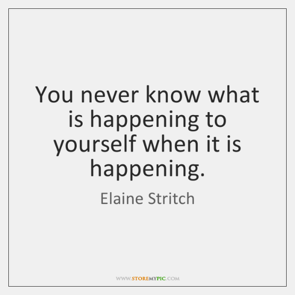 You never know what is happening to yourself when it is happening.