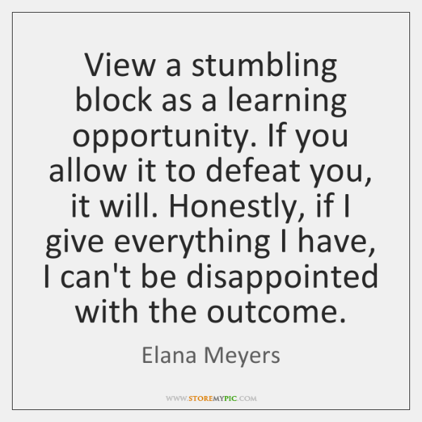View a stumbling block as a learning opportunity. If you allow it ...