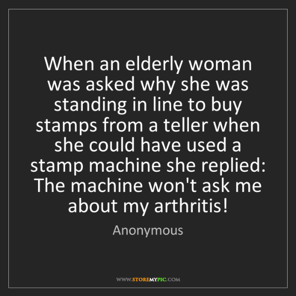 Anonymous: When an elderly woman was asked why she was standing...