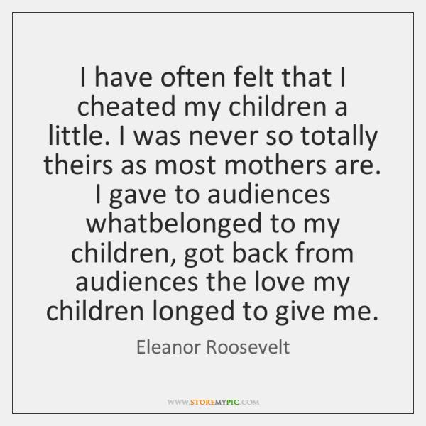 I have often felt that I cheated my children a little. I ...