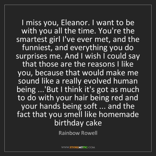 Rainbow Rowell: I miss you, Eleanor. I want to be with you all the time....
