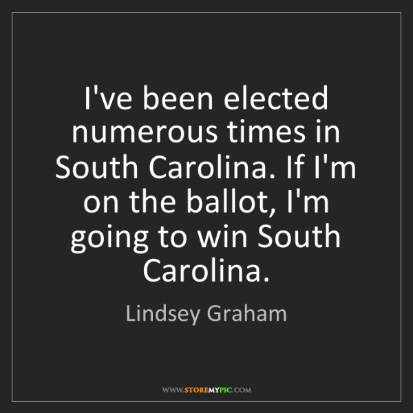 Lindsey Graham: I've been elected numerous times in South Carolina. If...