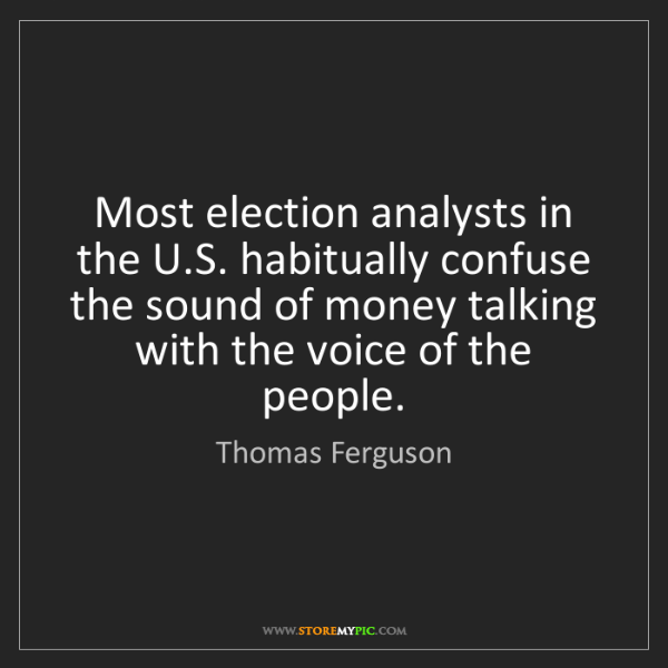 Thomas Ferguson: Most election analysts in the U.S. habitually confuse...