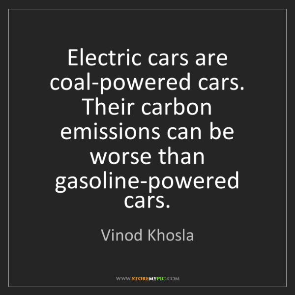 Vinod Khosla: Electric cars are coal-powered cars. Their carbon emissions...