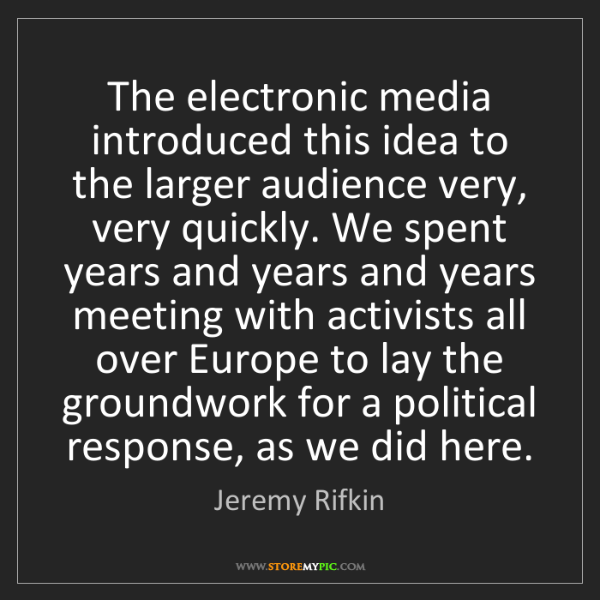 Jeremy Rifkin: The electronic media introduced this idea to the larger...