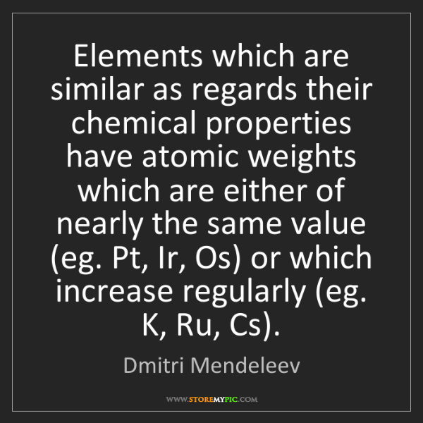 Dmitri Mendeleev: Elements which are similar as regards their chemical...