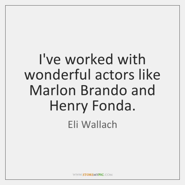 I've worked with wonderful actors like Marlon Brando and Henry Fonda.
