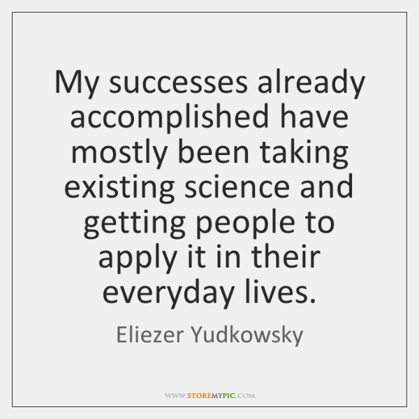 My successes already accomplished have mostly been taking existing science and getting ...