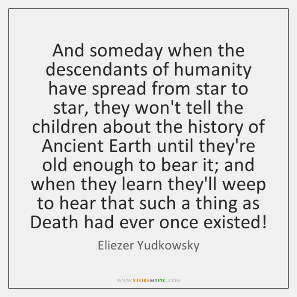 And someday when the descendants of humanity have spread from star to ...