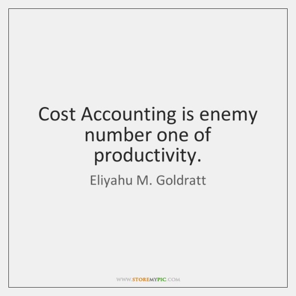 Cost Accounting is enemy number one of productivity.