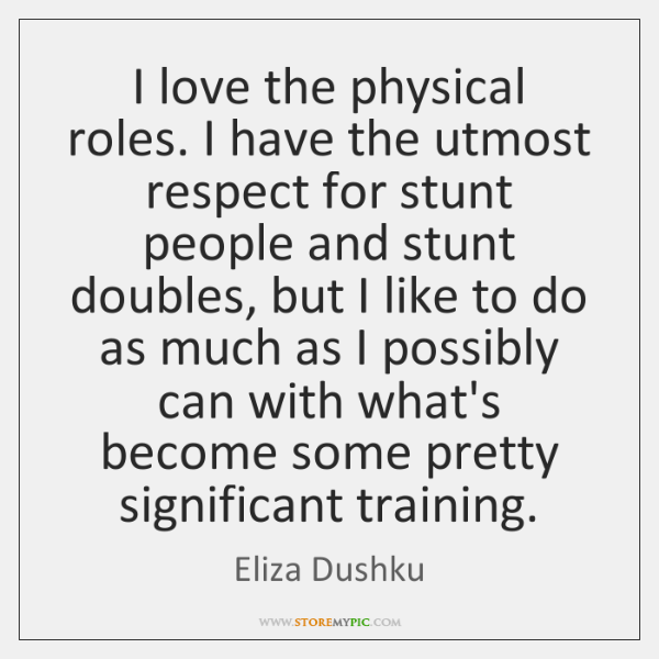I love the physical roles. I have the utmost respect for stunt ...