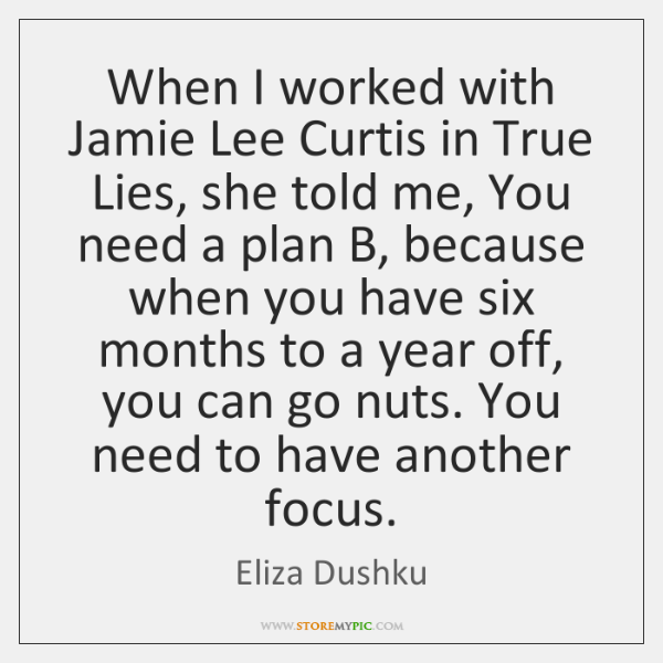 When I worked with Jamie Lee Curtis in True Lies, she told ...