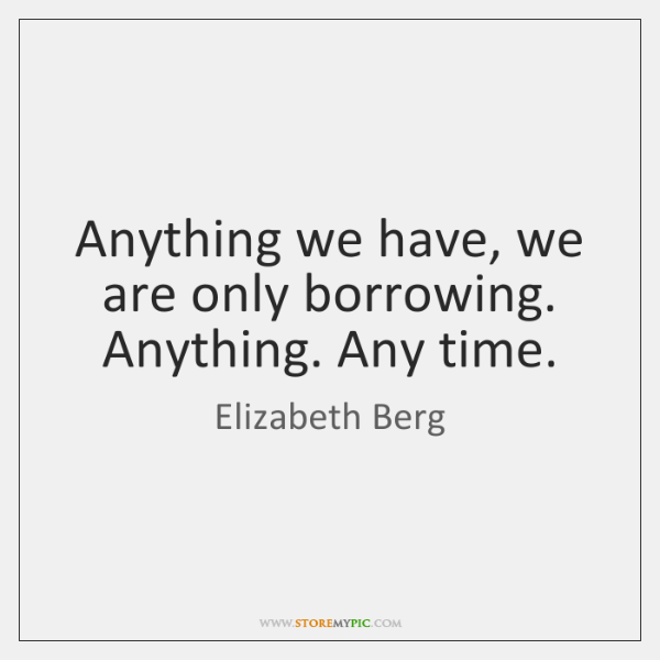 Anything we have, we are only borrowing. Anything. Any time.