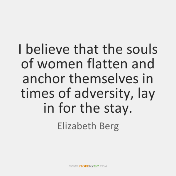 I believe that the souls of women flatten and anchor themselves in ...