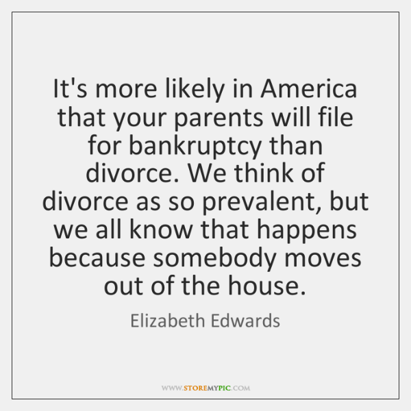 It's more likely in America that your parents will file for bankruptcy ...