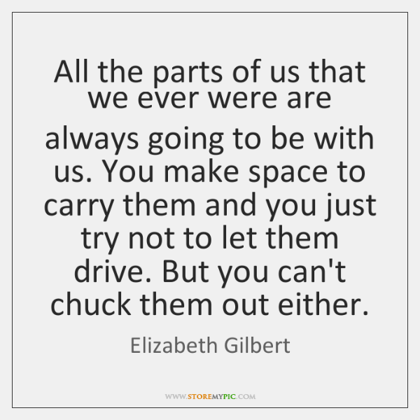 All the parts of us that we ever were are always going ...