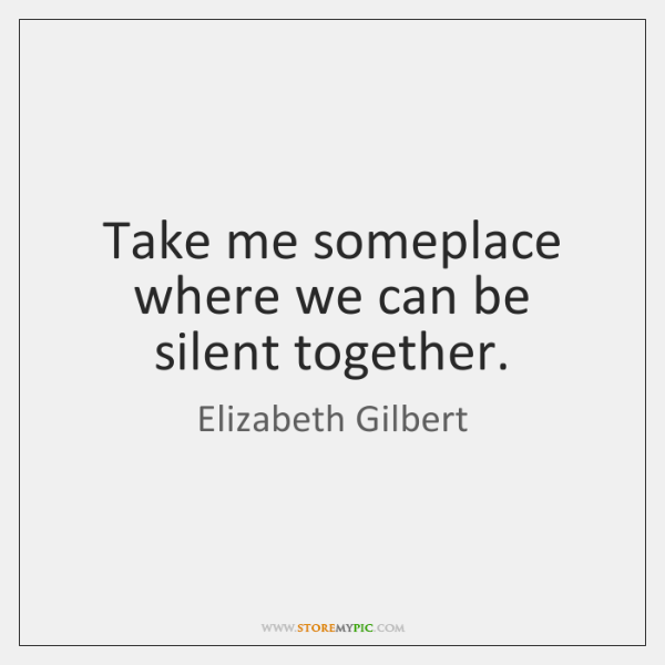 Take me someplace where we can be silent together.