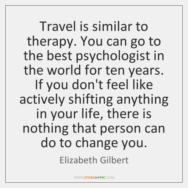 Travel is similar to therapy. You can go to the best psychologist ...