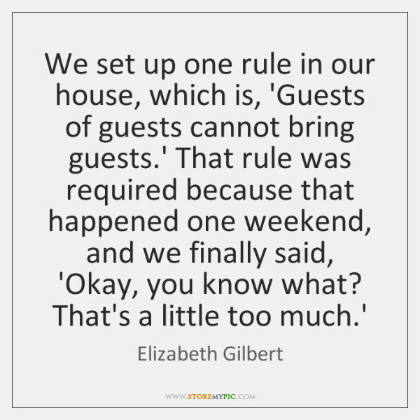 We set up one rule in our house, which is, 'Guests of ...