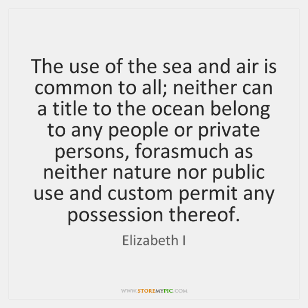 The use of the sea and air is common to all; neither ...