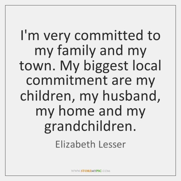 I'm very committed to my family and my town. My biggest local ...