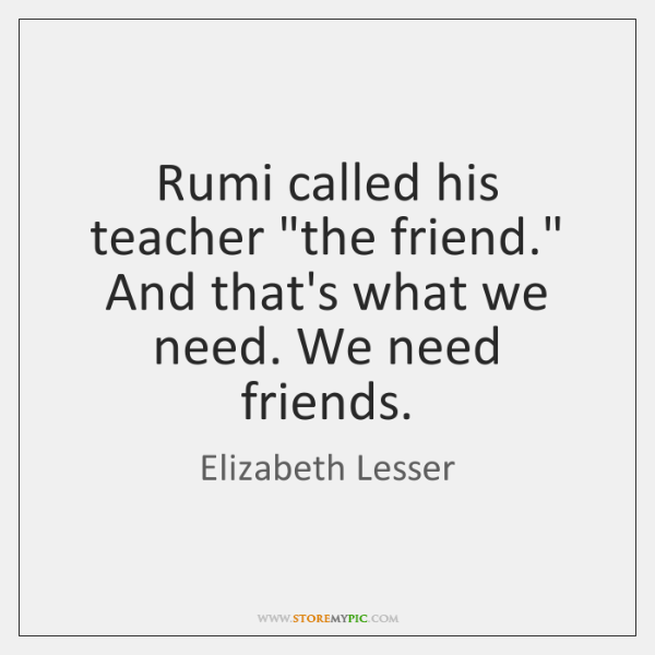 """Rumi called his teacher """"the friend."""" And that's what we need. We ..."""