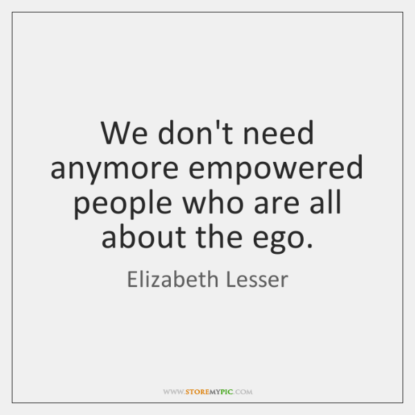We don't need anymore empowered people who are all about the ego.
