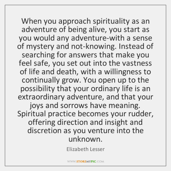When you approach spirituality as an adventure of being alive, you start ...
