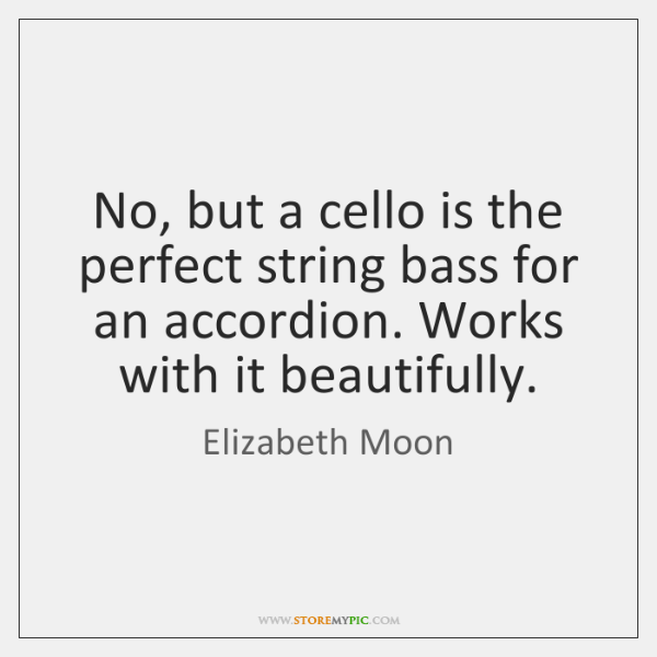 No, but a cello is the perfect string bass for an accordion. ...