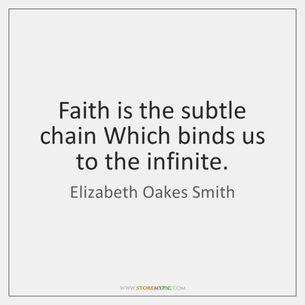 Faith is the subtle chain Which binds us to the infinite.
