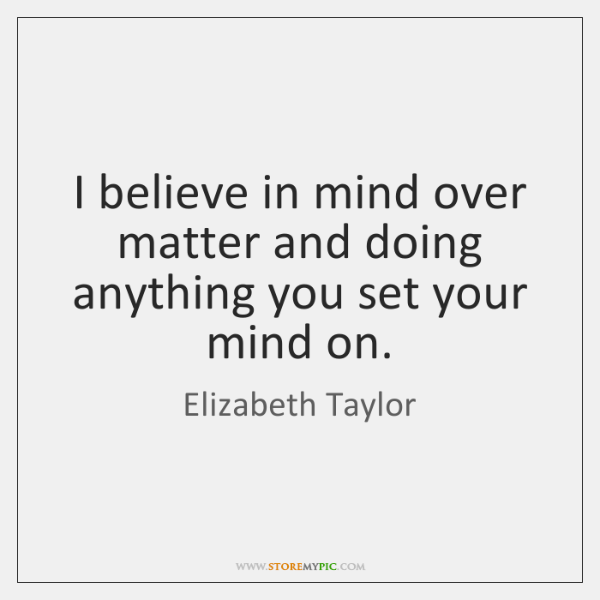 I believe in mind over matter and doing anything you set your ...