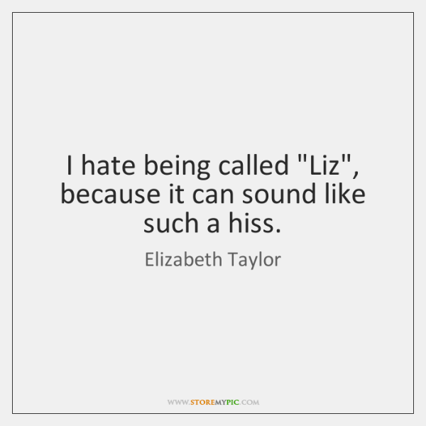 "I hate being called ""Liz"", because it can sound like such a ..."