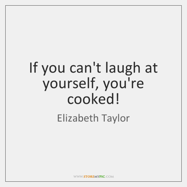 If you can't laugh at yourself, you're cooked!