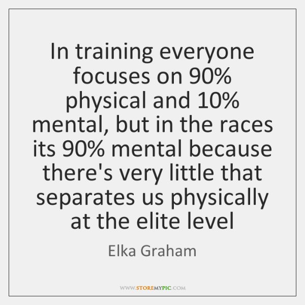 In training everyone focuses on 90% physical and 10% mental, but in the races ...