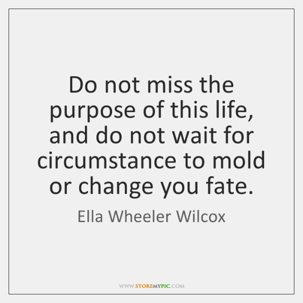 Do not miss the purpose of this life, and do not wait ...