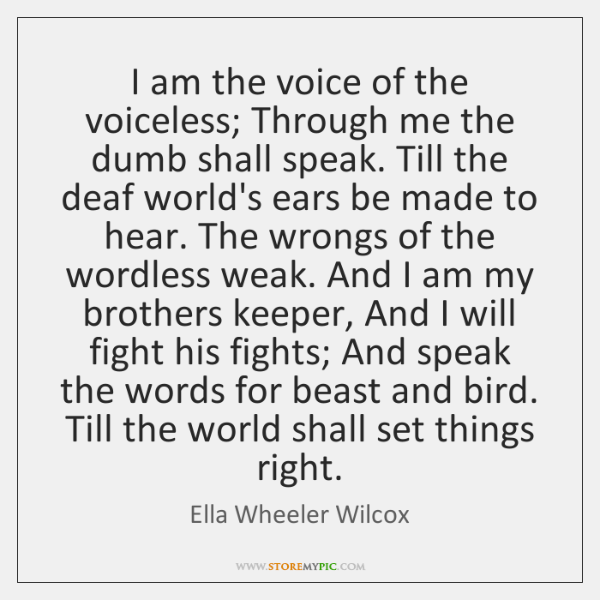 I am the voice of the voiceless; Through me the dumb shall ...