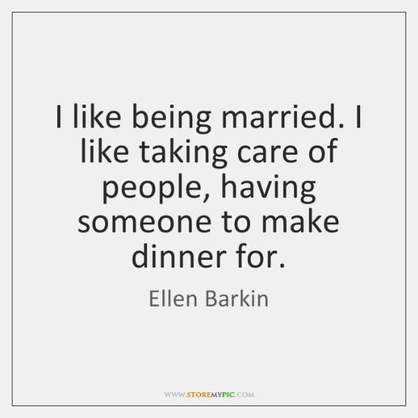 I like being married. I like taking care of people, having someone ...