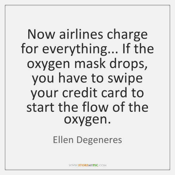 Now airlines charge for everything... If the oxygen mask drops, you have ...