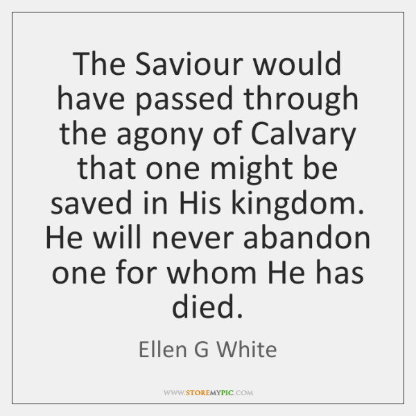 The Saviour would have passed through the agony of Calvary that one ...