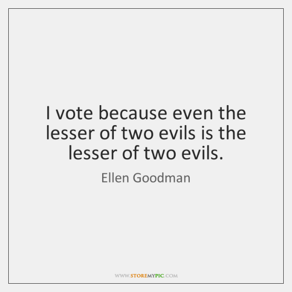 I vote because even the lesser of two evils is the lesser ...