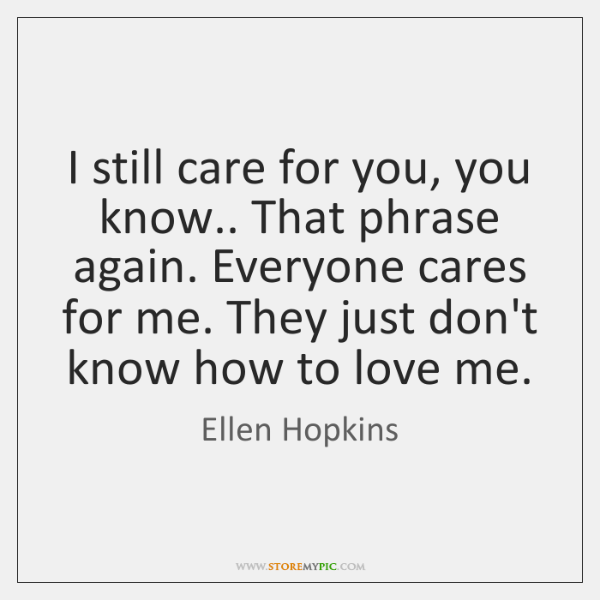 I still care for you, you know.. That phrase again. Everyone cares ...