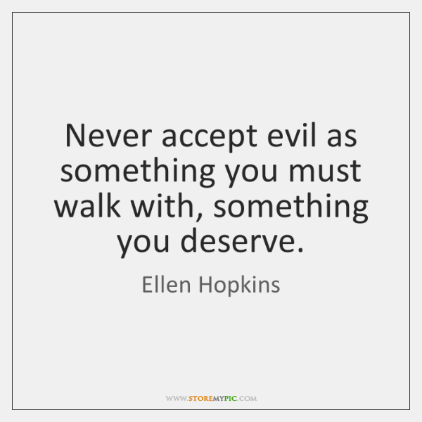 Never accept evil as something you must walk with, something you deserve.