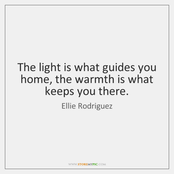 The light is what guides you home, the warmth is what keeps ...