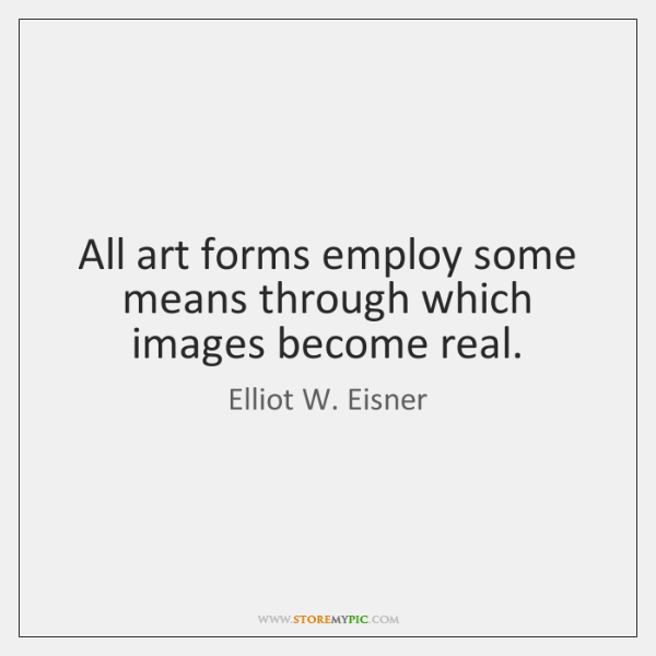 All art forms employ some means through which images become real.
