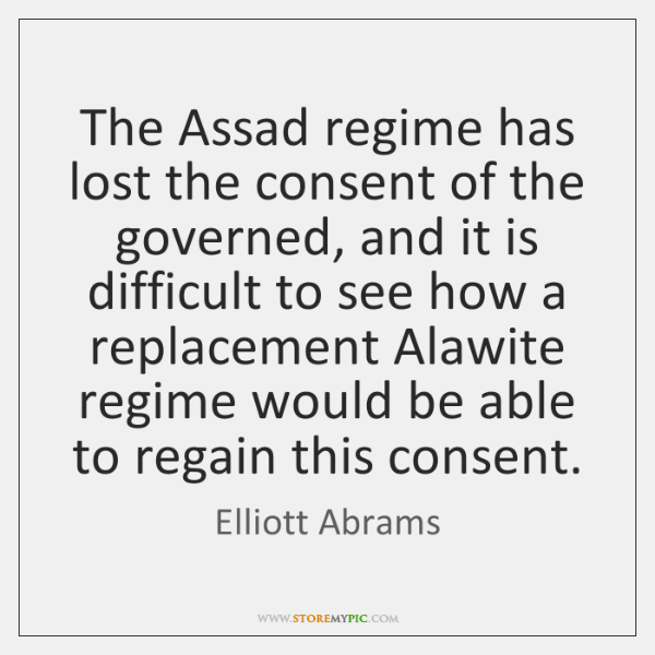 The Assad regime has lost the consent of the governed, and it ...