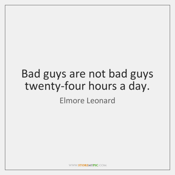 Bad guys are not bad guys twenty-four hours a day.