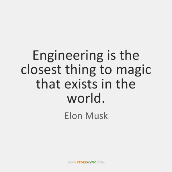 Engineering is the closest thing to magic that exists in the world.